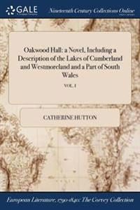 Oakwood Hall: A Novel, Including a Description of the Lakes of Cumberland and Westmoreland and a Part of South Wales; Vol. I