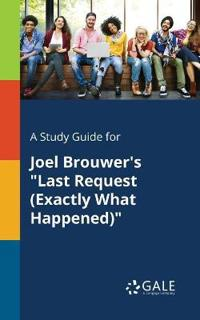 """A Study Guide for Joel Brouwer's """"last Request (Exactly What Happened)"""""""