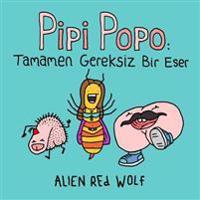 Pipi Popo: Tamamen Gereksiz Bir Eser: (Özel Baskı)