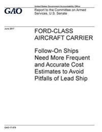Ford-Class Aircraft Carrier, Follow-On Ships Need More Frequent and Accurate Cost Estimates to Avoid Pitfalls of Lead Ship: Report to the Committee on