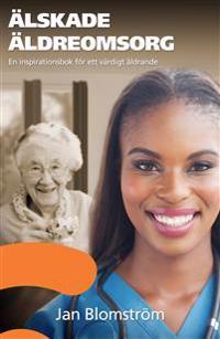 Älskade äldreomsorg : en inspirationsbok för ett värdigt åldrande
