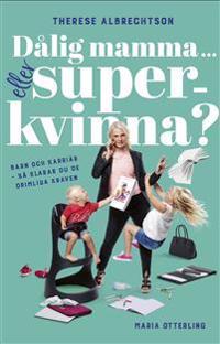 Dålig mamma eller superkvinna? : barn och karriär - så klarar du de orimliga kraven