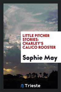 Little Pitcher Stories: Charley's Calico Rooster