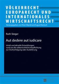 Aut Dedere Aut Iudicare: Inhalt Und Aktuelle Entwicklungen Rund Um Die Voelkerrechtliche Verpflichtung Zur Strafverfolgung Oder Auslieferung