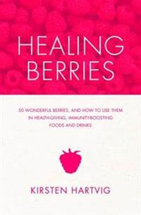 Healing Berries: 50 Wonderful Berries and How to Use Them in Health-Giving Foods and Drinks