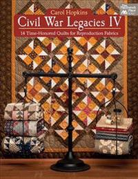 Civil War Legacies IV: 14 Time-Honored Quilts for Reproduction Fabrics
