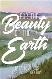 For the Beauty of the Earth: Daily Devotions Exploring Creation