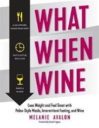 What When Wine: Lose Weight and Feel Great with Paleo-Style Meals, Intermittent Fasting, and Wine