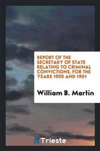 Report of the Secretary of State Relating to Criminal Convictions, for the Years 1900 and 1901