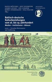 Baltisch-Deutsche Kulturbeziehungen Vom 16. Bis 19. Jahrhundert / Band I: Zwischen Reformation Und Aufklarung