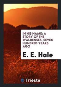 In His Name: A Story of the Waldenses, Seven Hundred Years Ago