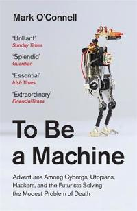 To be a machine - adventures among cyborgs, utopians, hackers, and the futu