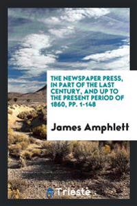 The Newspaper Press, in Part of the Last Century, and Up to the Present Period of 1860, Pp. 1-148