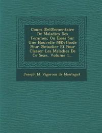 Cours El Ementaire de Maladies Des Femmes, Ou Essai Sur Une Nouvelle M Ethode Pour Etudier Et Pour Classer Les Maladies de Ce Sexe, Volume 1...