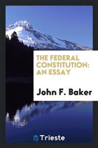 The Federal Constitution: An Essay