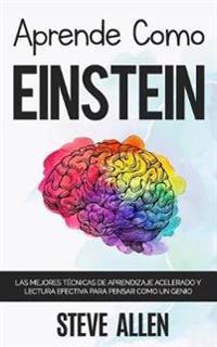 Aprende Como Einstein: Memoriza Más, Enfócate Mejor y Lee Efectivamente Para Aprender Cualquier Cosa: Las Mejores Técnicas de Aprendizaje Ace