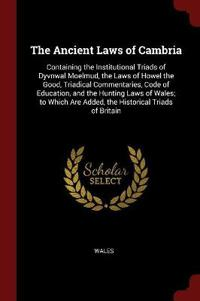 The Ancient Laws of Cambria: Containing the Institutional Triads of Dyvnwal Moelmud, the Laws of Howel the Good, Triadical Commentaries, Code of Ed