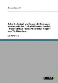 Schoenheitsideal Und Koerperidentitat Unter Dem Aspekt Der Critical Whiteness Studies - Untersucht Am Roman Sehr Blaue Augen Von Toni Morrison