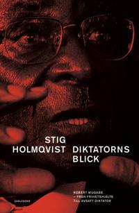 Diktatorns blick : Robert Mugabe, från frihetshjälte till tyrann