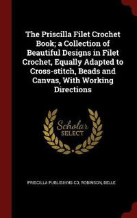 The Priscilla Filet Crochet Book; a Collection of Beautiful Designs in Filet Crochet, Equally Adapted to Cross-stitch, Beads and Canvas, With Working