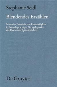 Blendendes Erzählen: Narrative Entwürfe Von Ritterheiligkeit in Deutschsprachigen Georgslegenden Des Hoch- Und Spätmittelalters