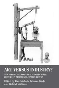 Art Versus Industry?: New Perspectives on Visual and Industrial Cultures in Nineteenth-Century Britain