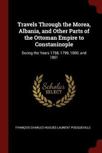 Travels Through the Morea, Albania, and Other Parts of the Ottoman Empire to Constaninople