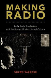 Making Radio: Early Radio Production and the Rise of Modern Sound Culture