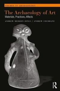 The Archaeology of Art: Materials, Practices, Affects
