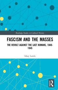 Fascism and the Masses: The Revolt Against the Last Humans, 1848-1945