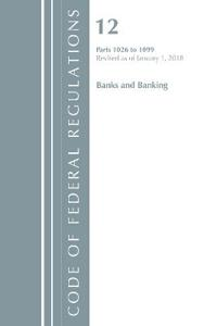 Code of Federal Regulations, Title 12 Banks and Banking 1026-1099, Revised As of January 1, 2018