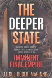 The Deeper State: Inside the War on Trump by Corrupt Elites, Secret Societies, and the Builders of an Imminent Final Empire