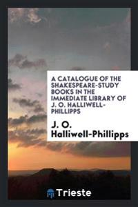 A Catalogue of the Shakespeare-Study Books in the Immediate Library of J. O. Halliwell-Phillipps