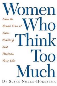 Women who think too much - how to break free of overthinking and reclaim yo