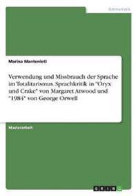 """Verwendung und Missbrauch der Sprache im Totalitarismus. Sprachkritik in """"Oryx und Crake"""" von Margaret Atwood und """"1984"""" von George Orwell"""
