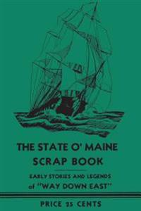 "The State O' Maine Scrap Book: Early Stories and Legends of ""Way Down East]applewood Books]bc]b102]03/28/2017]his036010]114]12.95]15.95]ip]dflt]]]]]]"