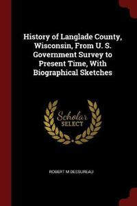 History of Langlade County, Wisconsin, from U. S. Government Survey to Present Time, with Biographical Sketches