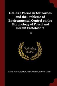 Life-Like Forms in Meteorites and the Problems of Environmental Control on the Morphology of Fossil and Recent Protobionta: 108