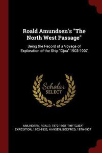 Roald Amundsen's the North West Passage: Being the Record of a Voyage of Exploration of the Ship Gjoa 1903-1907