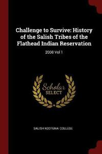Challenge to Survive: History of the Salish Tribes of the Flathead Indian Reservation: 2008 Vol 1