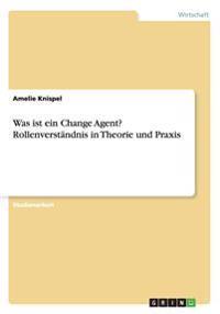 Was Ist Ein Change Agent? Rollenverstandnis in Theorie Und Praxis