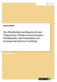 Das Mitarbeitercoaching durch den Vorgesetzen. Erfolgsvoraussetzungen, Kritikpunkte und Grundsätze des Lösungsorientierten Coachings