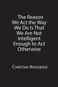 Reason We Act the Way We Do Is That We Are Not Intelligent Enough to Act Otherwise