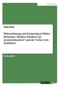 Wahrnehmung Und Erinnerung in Walter Benjamins Berliner Kindheit Um Neunzehnhundert Und Der Lehre Vom Ahnlichen