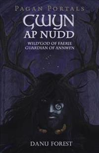 Pagan Portals - Gwyn AP Nudd: Wild God of Faery, Guardian of Annwfn