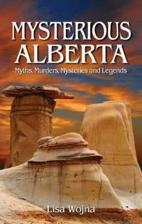 Mysterious alberta - myths, murders, mysteriese and legends