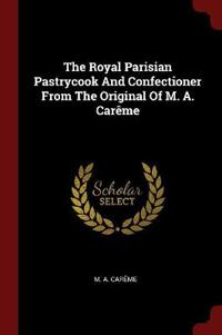 The Royal Parisian Pastrycook and Confectioner from the Original of M. A. Careme