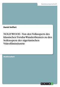 Nollywood - Von Den Volksopern Des Klassischen Yoruba-Wandertheaters Zu Den Seifenopern Der Nigerianischen Videofilmindustrie