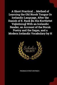 A Short Practical ... Method of Learning the Old Norsk Tongue or Icelandic Language, After the Danish of E. Rask [In His Kortfattet Vejledning] with an Icelandic Reader, an Account of the Norsk Poetry and the Sagas, and a Modern Icelandic Vocabulary by H
