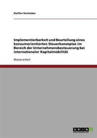 Implementierbarkeit Und Beurteilung Eines Konsumorientierten Steuerkonzeptes Im Bereich Der Unternehmensbesteuerung Bei Internationaler Kapitalmobilit